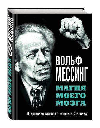 Вольф Мессинг - Магия моего мозга. Откровения «личного телепата Сталина» обложка книги
