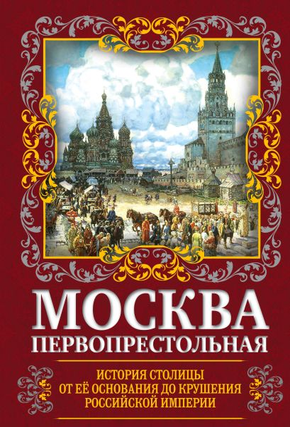 Москва Первопрестольная. История столицы от ее основания до крушения Российской империи - фото 1