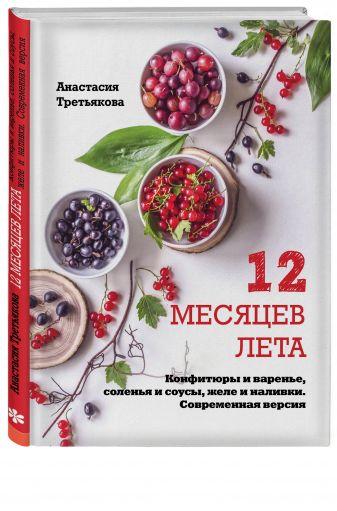 Анастасия Третьякова - 12 месяцев лета. Конфитюры и варенье, соленья и соусы, желе и наливки. Современная версия обложка книги