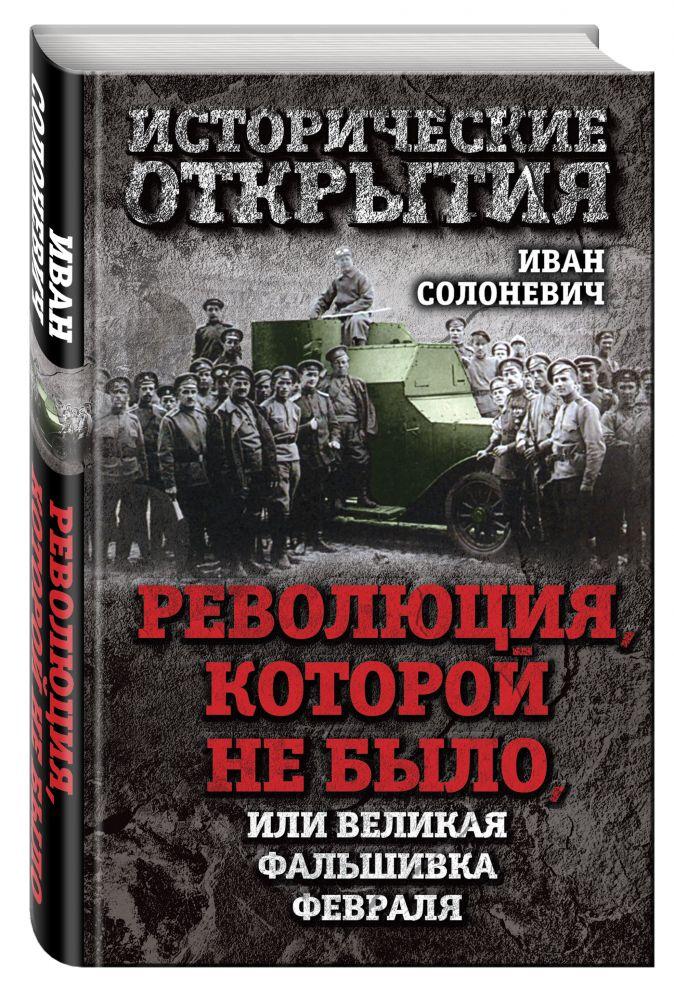 Солоневич И.Л. - Революция, которой не было, или Великая фальшивка февраля обложка книги