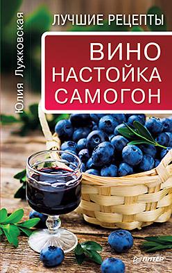 Вино, настойка, самогон. Лучшие рецепты Лужковская Ю