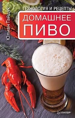 Домашнее пиво. Технология и рецепты Гайдук Ю С