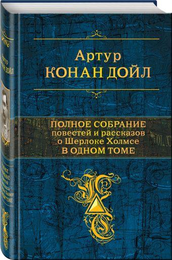 Полное собрание повестей и рассказов о Шерлоке Холмсе в одном томе Артур Конан Дойл