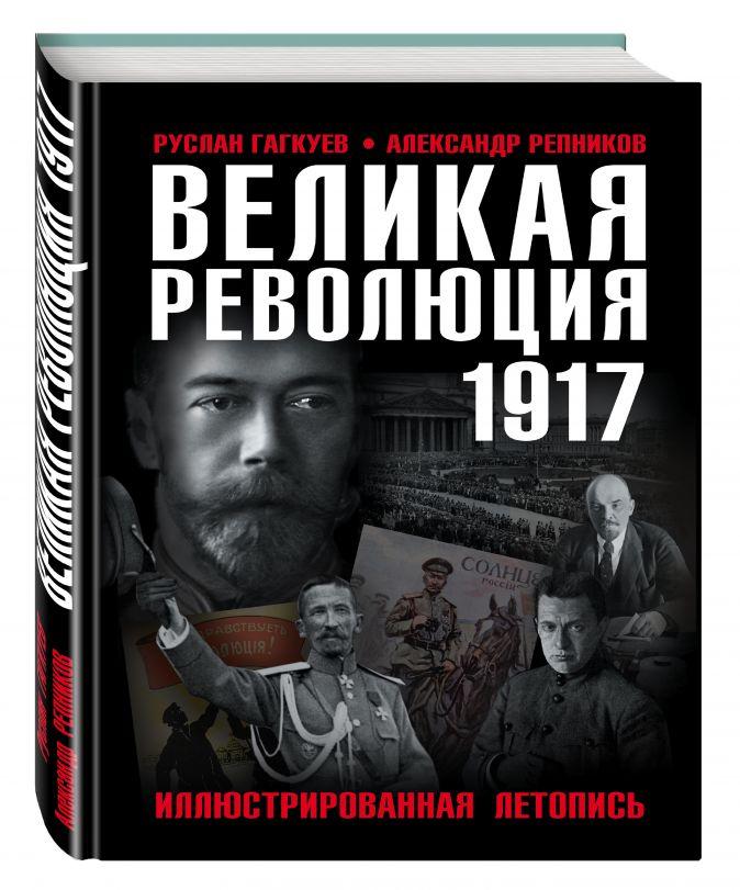 Великая Революция 1917 года. Иллюстрированная летопись Руслан Гагкуев, Александр Репников