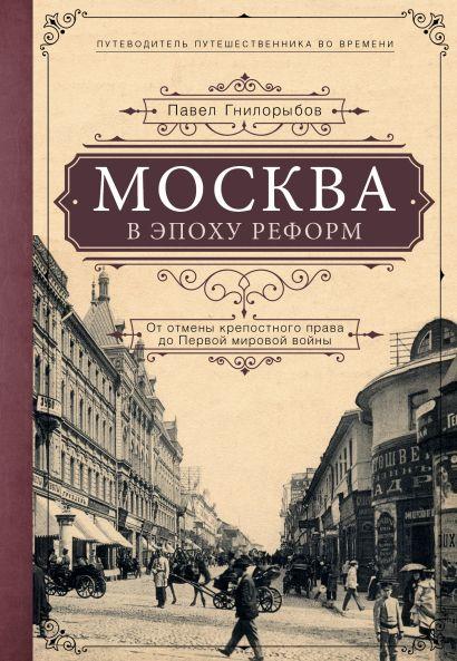 Москва в эпоху реформ: от отмены крепостного права до Первой мировой войны. Путеводитель путешественника во времени - фото 1