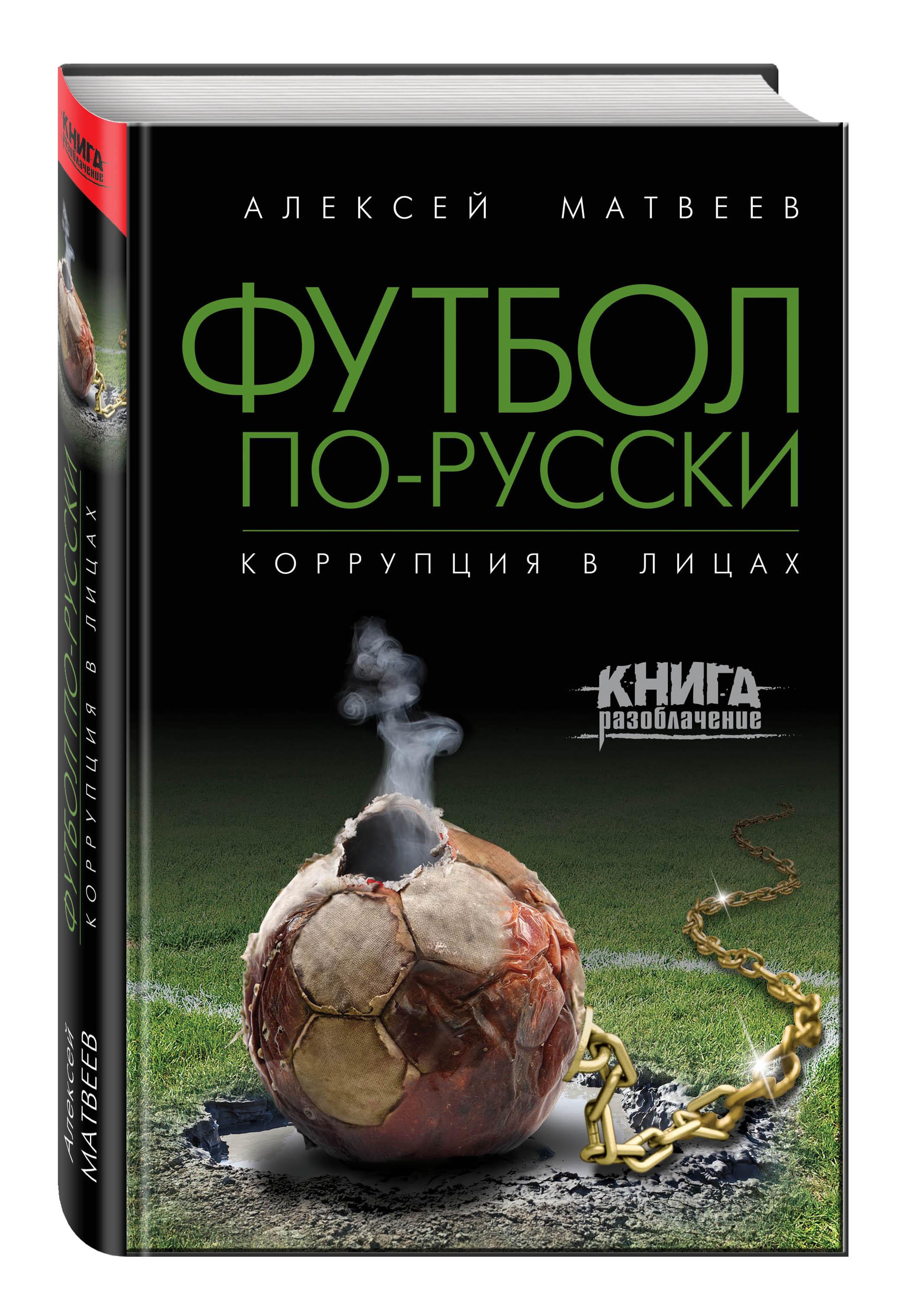 Алексей Матвеев Футбол по-русски. Коррупция в лицах алексей матвеев футбол по русски коррупция в лицах