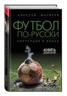 Алексей Матвеев - Футбол по-русски. Коррупция в лицах' обложка книги