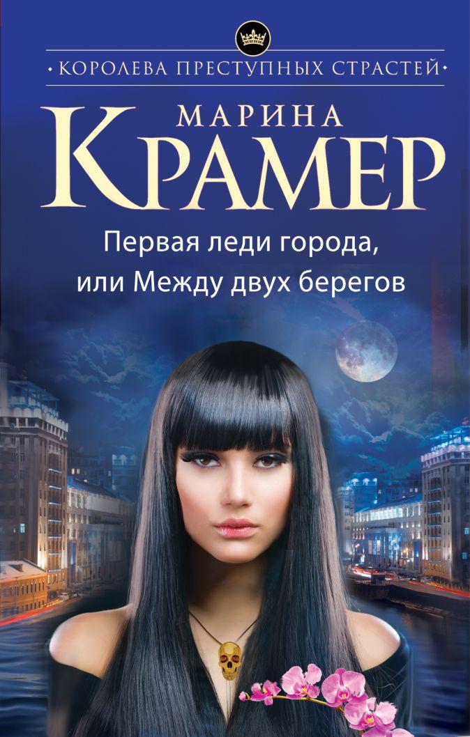 Марина Крамер - Первая леди города, или Между двух берегов обложка книги