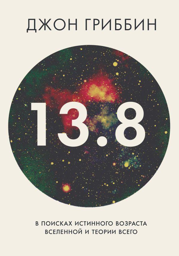 13,8. В поисках истинного возраста Вселенной и теории всего Гриббин Дж.