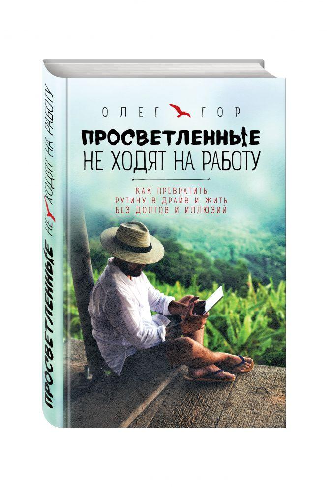 Олег Гор - Просветленные не ходят на работу. Как превратить рутину в драйв и жить без долгов и иллюзий обложка книги