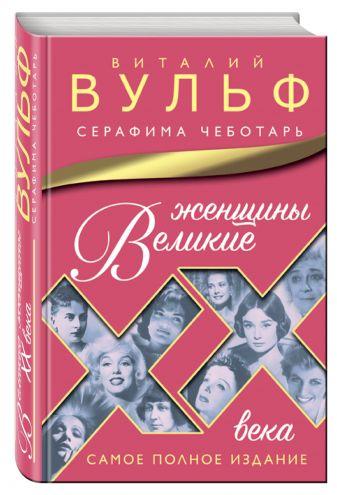 Виталий Вульф, Серафима Чеботарь - Великие женщины XX века. Самое полное издание обложка книги