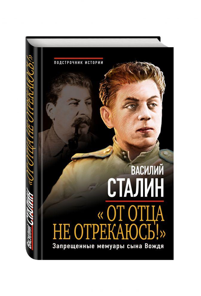 Василий Сталин - «От отца не отрекаюсь!» Запрещенные мемуары сына Вождя обложка книги