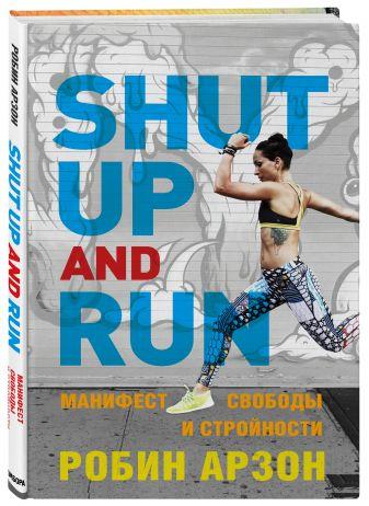 Робин Арзон - Shut Up and Run. Манифест свободы и стройности обложка книги