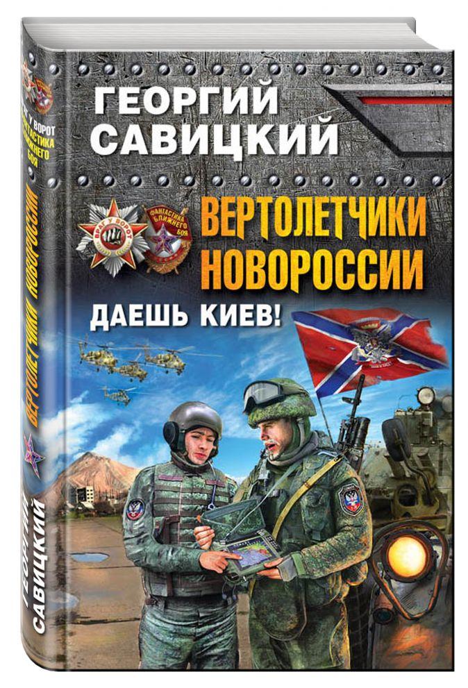 Вертолетчики Новороссии. Даешь Киев! Георгий Савицкий