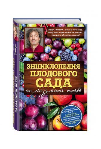 Павел Траннуа - Энциклопедия плодового сада на разумной почве обложка книги