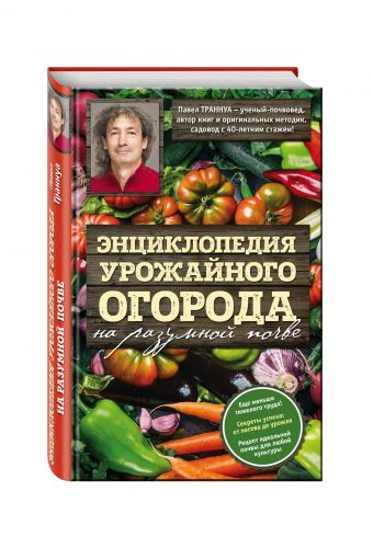 Энциклопедия урожайного огорода на разумной почве Павел Траннуа