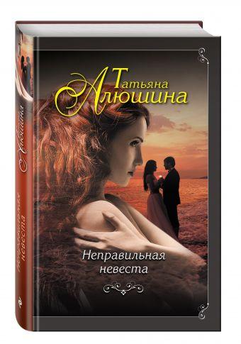 Неправильная невеста Татьяна Алюшина