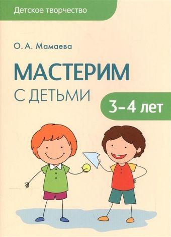 Детское творчество. Мастерим с детьми 3-4 лет Мамаева О.А.