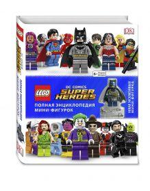 LEGO DC Comics. Полная энциклопедия мини-фигурок (+ эксклюзивная мини-фигурка)