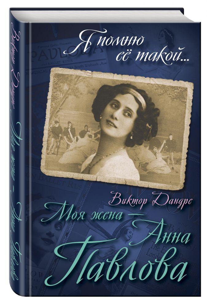 Виктор Дандре - Моя жена – Анна Павлова обложка книги