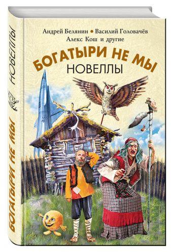 Белянин А,, Головачёв В.В., Кош А. и др. - Богатыри не мы. Новеллы обложка книги