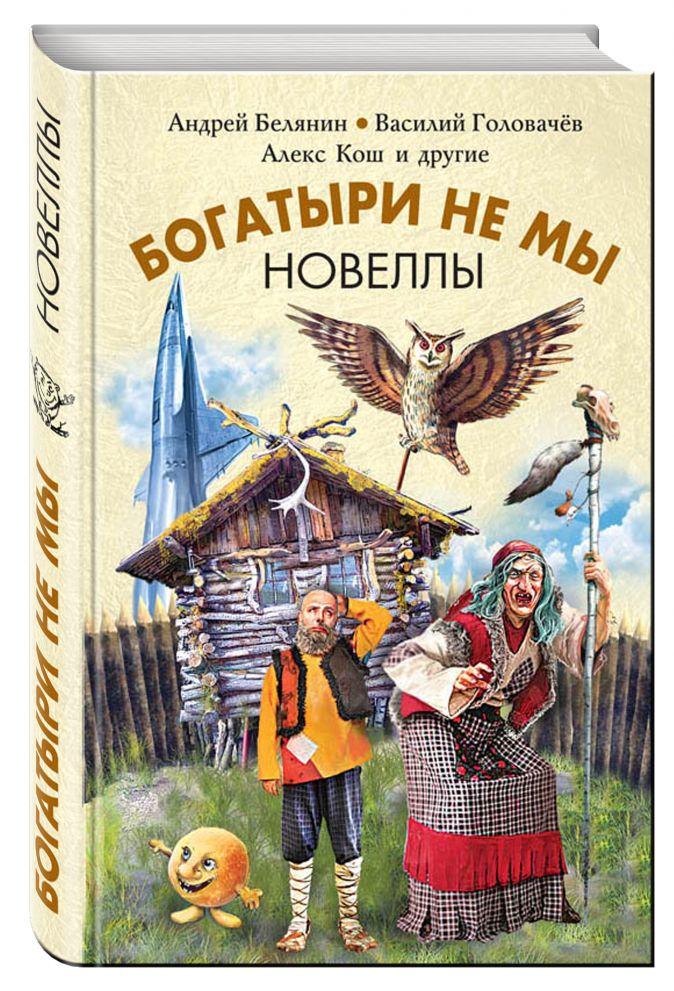 Богатыри не мы. Новеллы Белянин А,, Головачёв В.В., Кош А. и др.