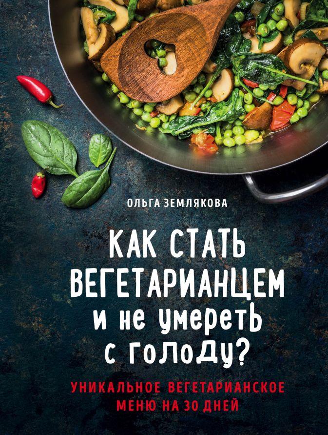 Ольга Землякова - Как стать вегетарианцем и не умереть с голоду? обложка книги