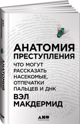 Анатомия преступления: Что могут рассказать насекомые, отпечатки пальцев и ДНК Макдермид В.