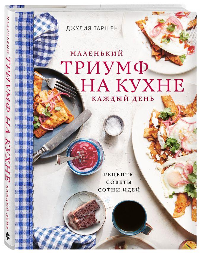 Маленький триумф на кухне каждый день. Рецепты, советы и сотни идей Джулия Таршен