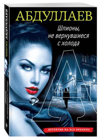Шпионы, не вернувшиеся с холода Абдуллаев Ч.А.