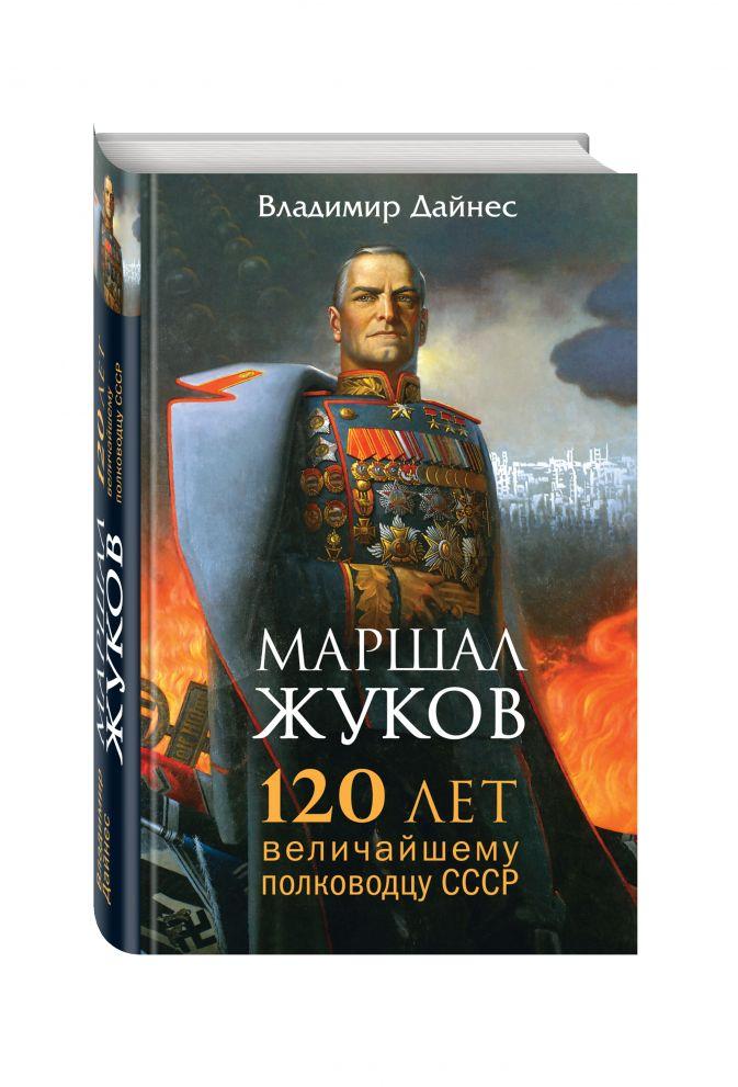 Владимир Дайнес - Маршал Жуков. 120 лет величайшему полководцу СССР обложка книги