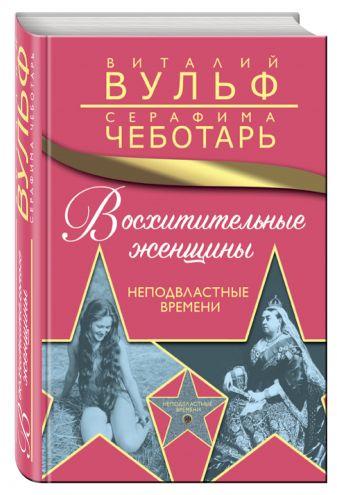 Виталий Вульф, Серафима Чеботарь - Восхитительные женщины. Неподвластные времени обложка книги