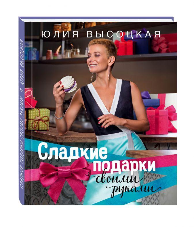 Юлия Высоцкая - Сладкие подарки своими руками обложка книги