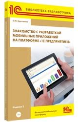 Знакомство с разработкой мобильных приложений на платформе «1С:Предприятие 8». Издание 2 (+диск)