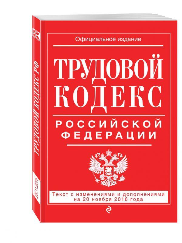Трудовой кодекс Российской Федерации: текст с изм. и доп. на 20 ноября 2016 г.