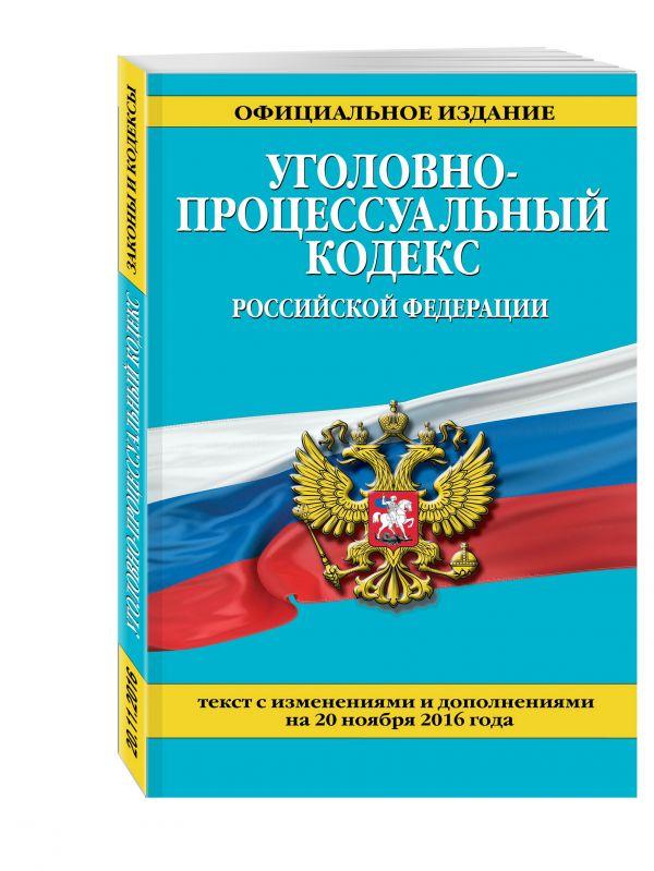 Уголовно-процессуальный кодекс Российской Федерации : текст с изм. и доп. на 20 ноября 2016 г.