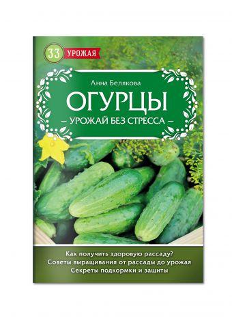 Огурцы. Урожай без стресса Анна Белякова