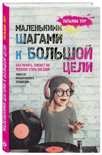 Маленькими шагами к большой цели. Как понять, сможет ли ребенок стать звездой. Книга от музыкального продюсера Тур Т.