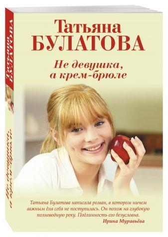 Татьяна Булатова - Не девушка, а крем-брюле обложка книги