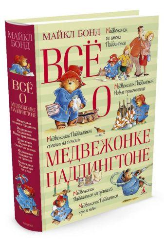Бонд Майкл - Всё о медвежонке Паддингтоне обложка книги