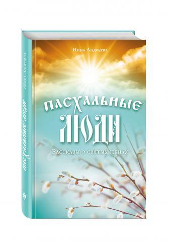 Инна Андреева - Пасхальные люди. Рассказы о святых женах обложка книги
