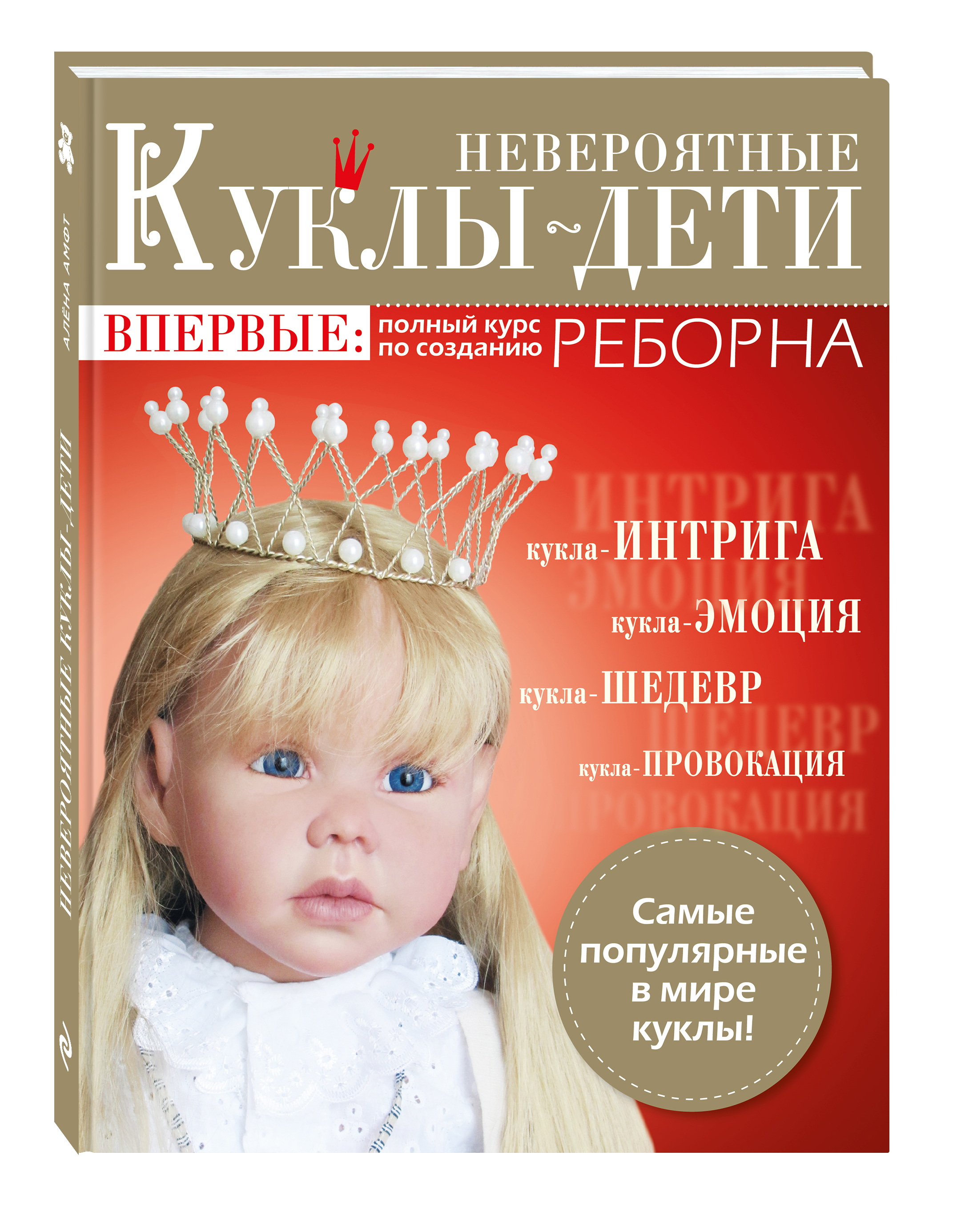 Амфт Алена Невероятные куклы-дети. Впервые: полный курс по созданию РЕБОРНА