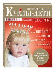 Невероятные куклы-дети. Впервые: полный курс по созданию РЕБОРНА
