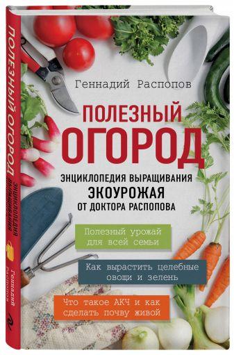 Геннадий Распопов - Полезный огород. Энциклопедия выращивания экоурожая от доктора Распопова обложка книги