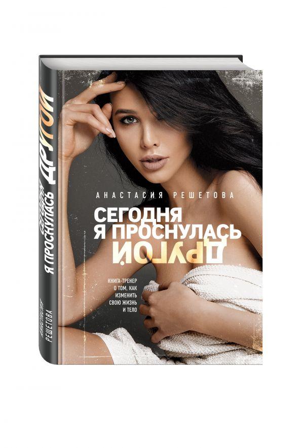 Решетова Анастасия Григорьевна Сегодня я проснулась другой. Книга-тренер о том, как изменить свою жизнь и тело. Анастасия Решетова анастасия николаева я муары откровенные истории блогера