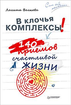 В клочья комплексы! 140 приемов счастливой жизни Волкова Л А