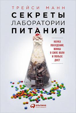 Секреты лаборатории питания: Наука похудения, мифы о силе воли и пользе диет Манн Т.