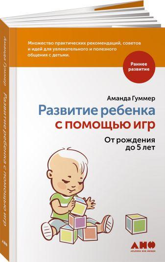 Гуммер А. - Развитие ребенка с помощью игр. От рождения до 5 лет обложка книги