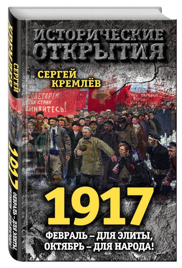 Кремлев Сергей 1917. Февраль – для элиты, Октябрь – для народа! сергей кремлев ленин в 1917 году