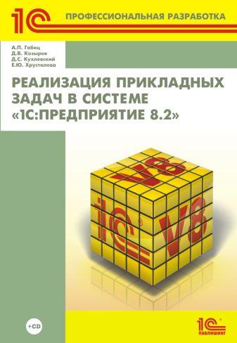 А.П. Габец, Д.В. Козырев, Д.С. Кухлевский, Е.Ю. Хрусталева - Реализация прикладных задач в системе «1С:Предприятие 8.2» (+диск) обложка книги
